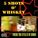 5 Shot's Of Whiskey - Where The Fuck Is My Horse