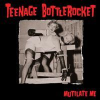 Teenage Bottlerocket - Mutilate Me